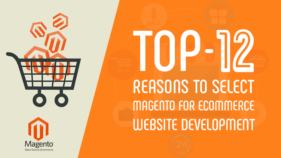 Top 12 Reasons to Select Magento for Ecommerce Website Development